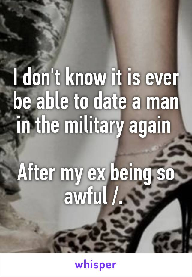 I don't know it is ever be able to date a man in the military again   After my ex being so awful /.