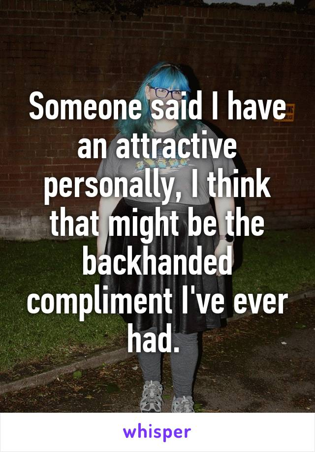 Someone said I have an attractive personally, I think that might be the backhanded compliment I've ever had.