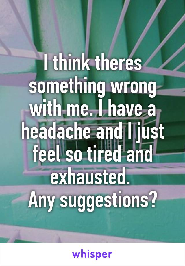 I think theres something wrong with me. I have a headache and I just feel so tired and exhausted.  Any suggestions?