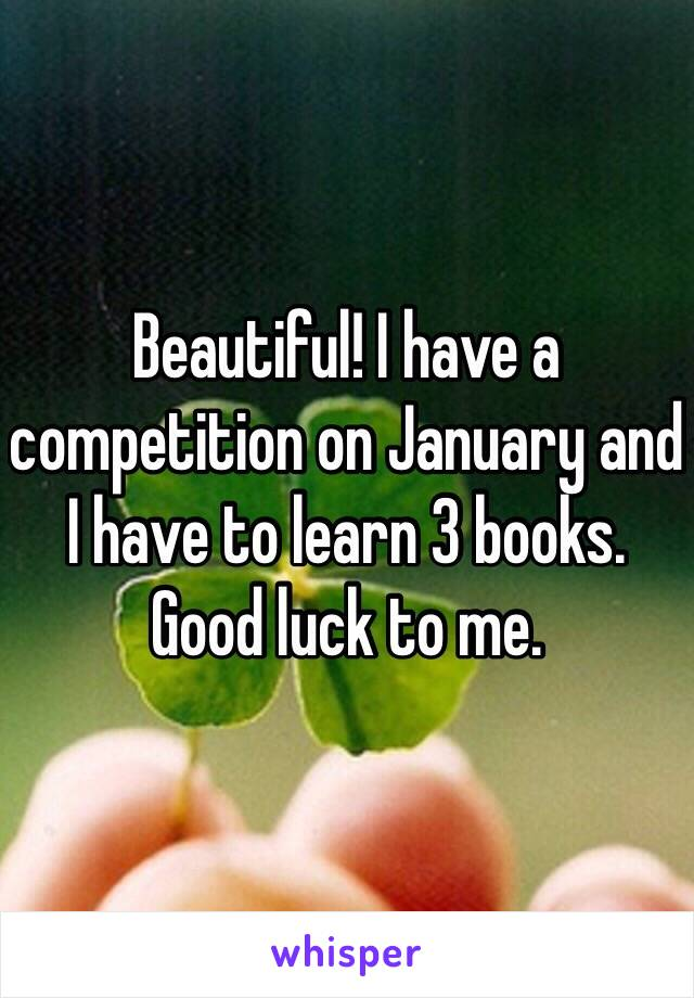 Beautiful! I have a competition on January and I have to learn 3 books. Good luck to me.