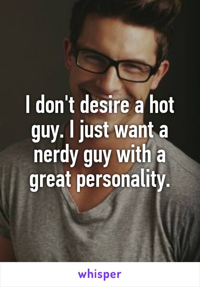 I don't desire a hot guy. I just want a nerdy guy with a great personality.