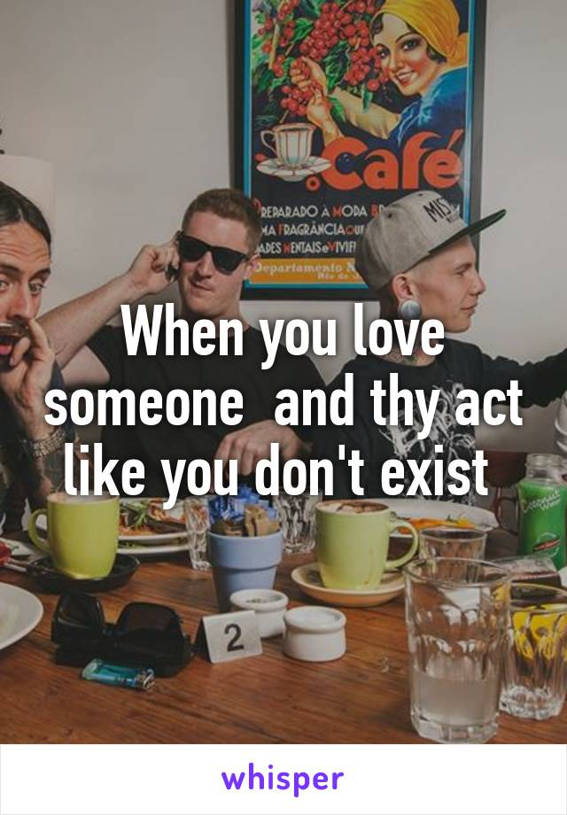 When you love someone  and thy act like you don't exist