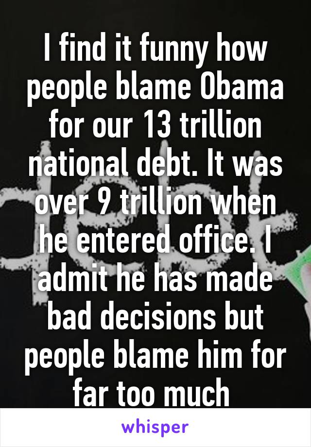 I find it funny how people blame Obama for our 13 trillion national debt. It was over 9 trillion when he entered office. I admit he has made bad decisions but people blame him for far too much