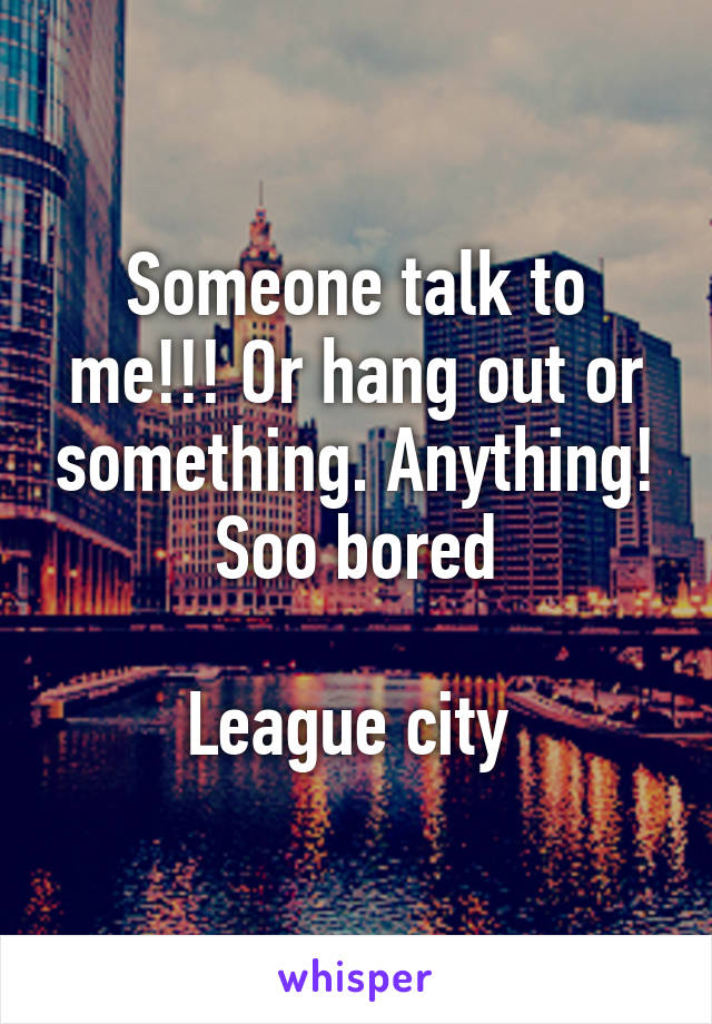 Someone talk to me!!! Or hang out or something. Anything! Soo bored  League city