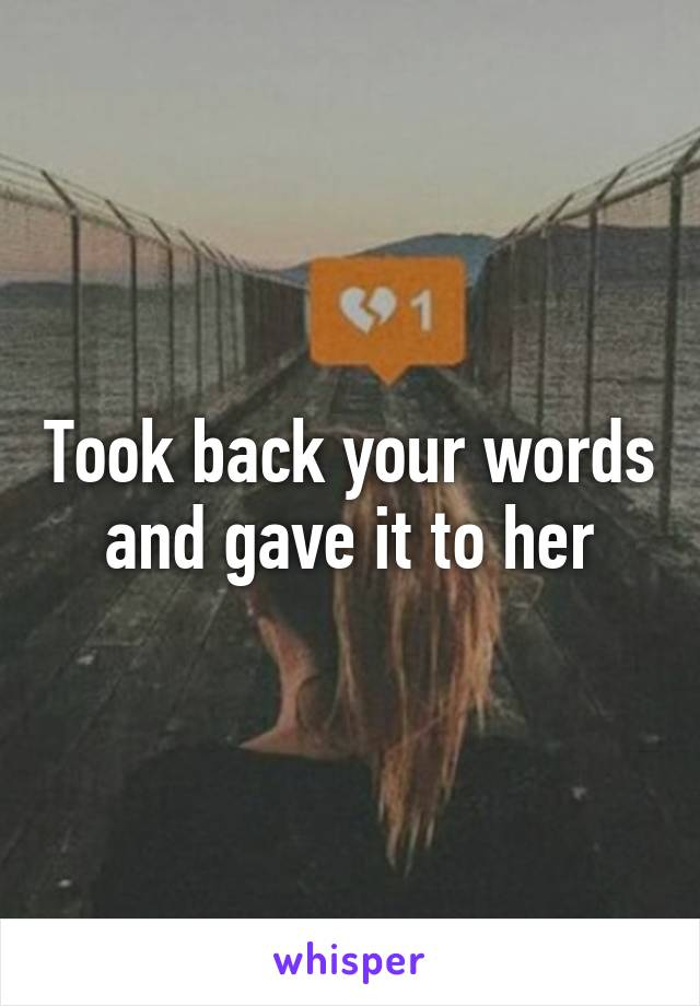 Took back your words and gave it to her