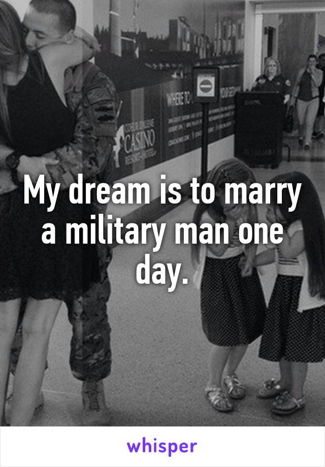 My dream is to marry a military man one day.