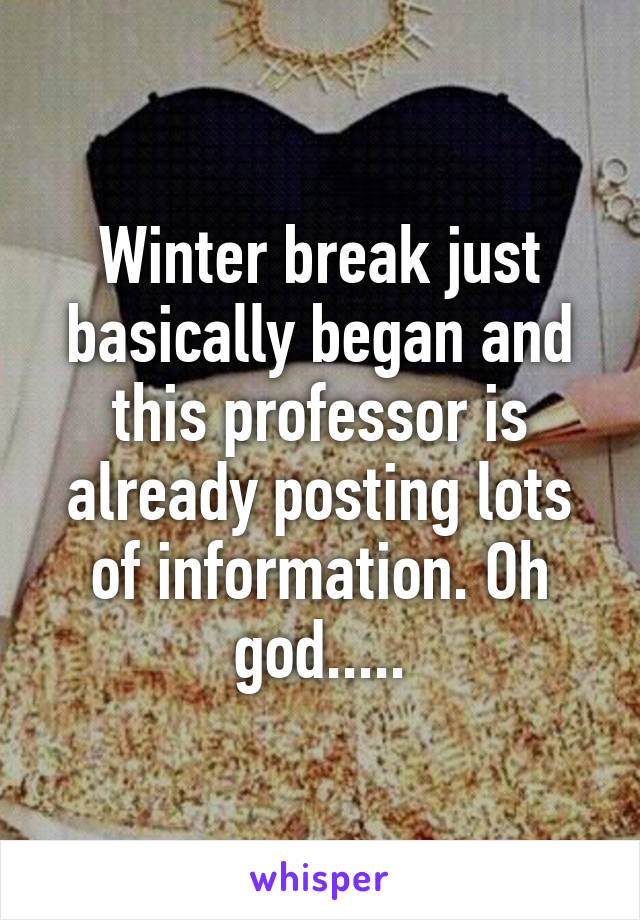 Winter break just basically began and this professor is already posting lots of information. Oh god.....