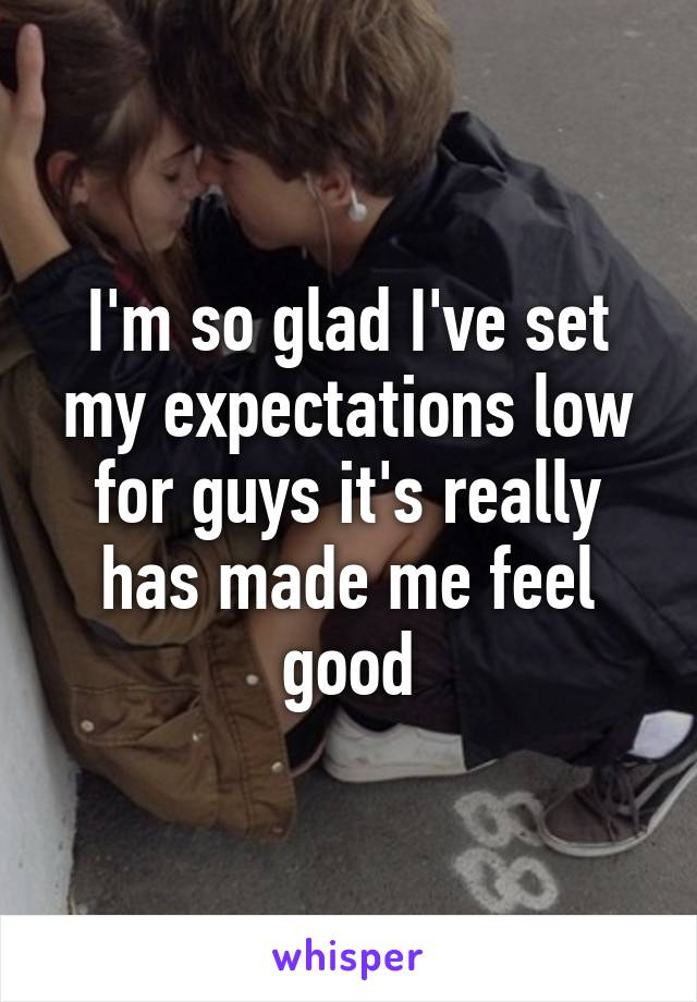 I'm so glad I've set my expectations low for guys it's really has made me feel good
