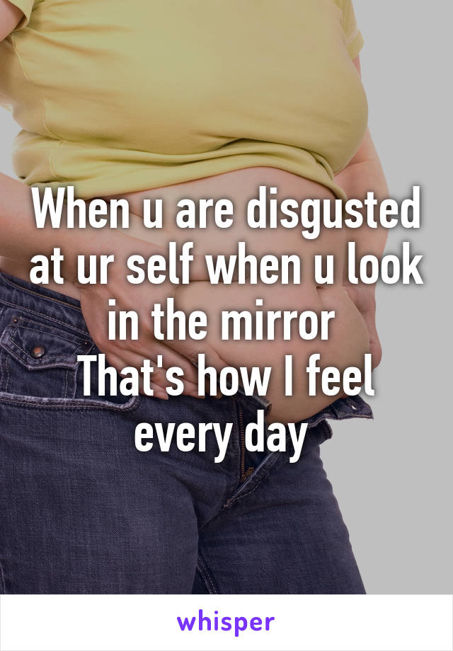 When u are disgusted at ur self when u look in the mirror  That's how I feel every day
