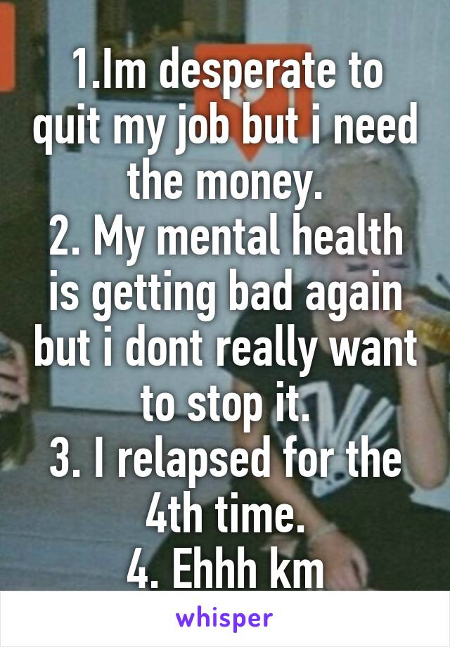 1.Im desperate to quit my job but i need the money. 2. My mental health is getting bad again but i dont really want to stop it. 3. I relapsed for the 4th time. 4. Ehhh km