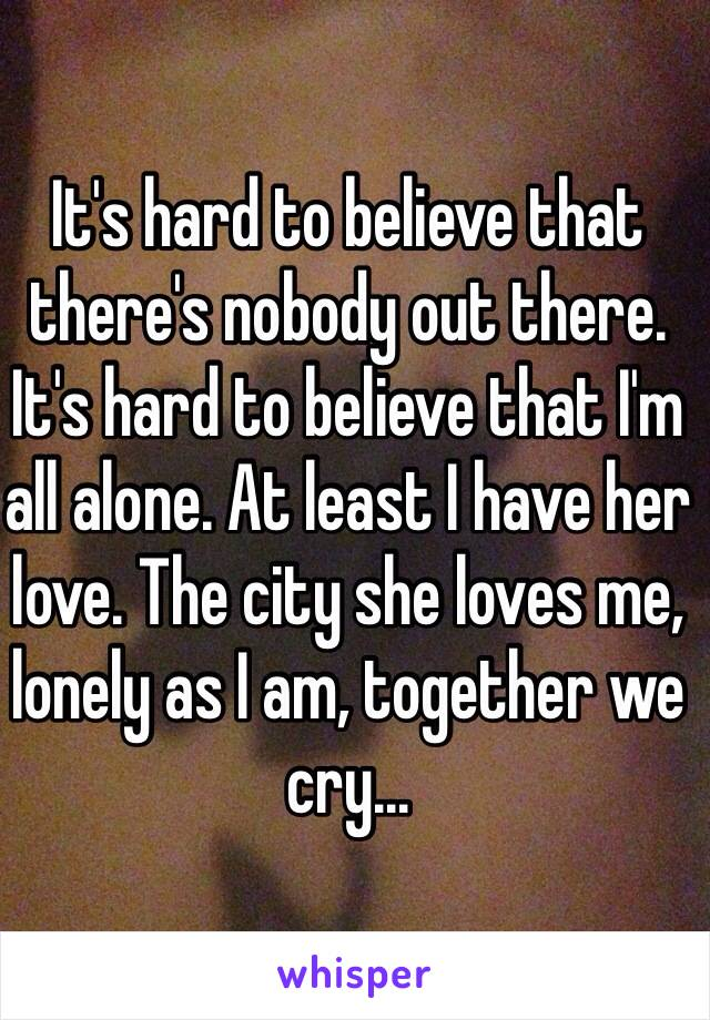 It's hard to believe that there's nobody out there. It's hard to believe that I'm all alone. At least I have her love. The city she loves me, lonely as I am, together we cry...