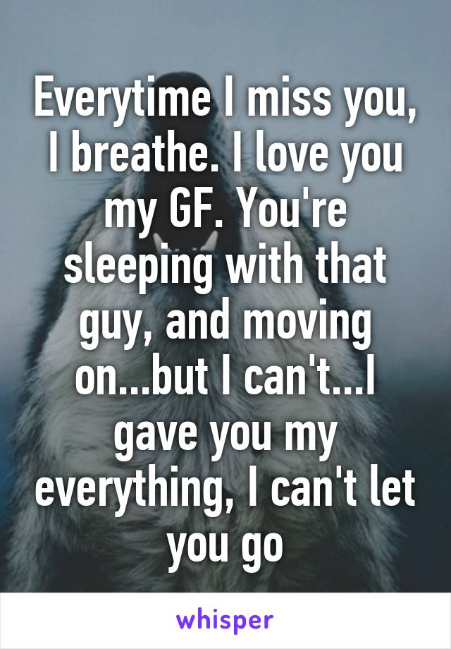 Everytime I miss you, I breathe. I love you my GF. You're sleeping with that guy, and moving on...but I can't...I gave you my everything, I can't let you go