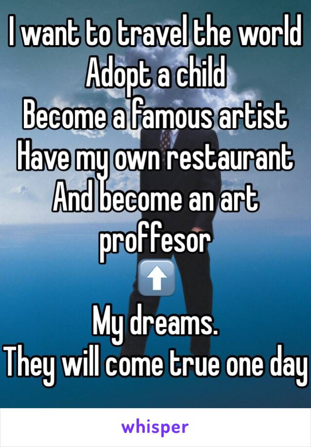 I want to travel the world  Adopt a child Become a famous artist Have my own restaurant And become an art proffesor  ⬆️ My dreams. They will come true one day