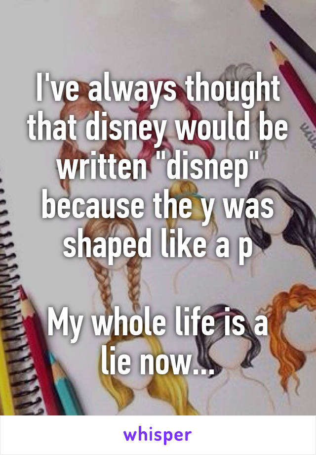 "I've always thought that disney would be written ""disnep"" because the y was shaped like a p  My whole life is a lie now..."