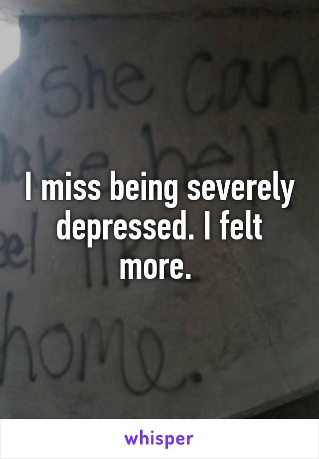 I miss being severely depressed. I felt more.