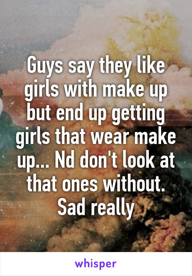 Guys say they like girls with make up but end up getting girls that wear make up... Nd don't look at that ones without. Sad really