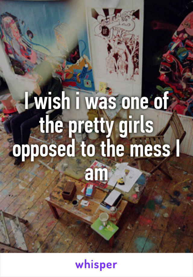 I wish i was one of the pretty girls opposed to the mess I am