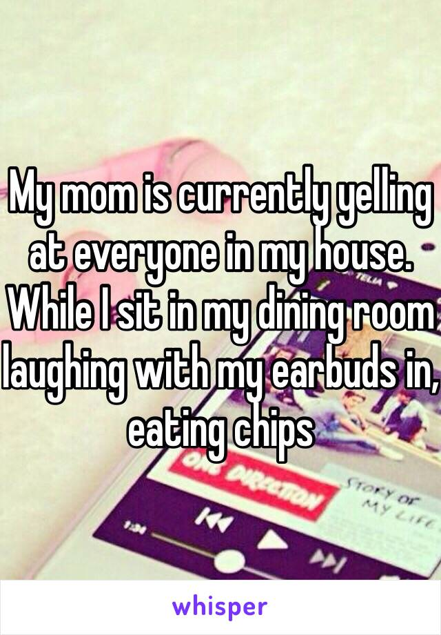 My mom is currently yelling at everyone in my house. While I sit in my dining room laughing with my earbuds in, eating chips