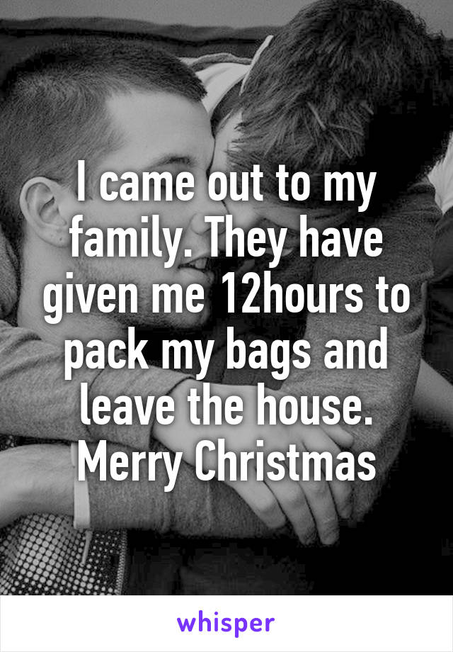 I came out to my family. They have given me 12hours to pack my bags and leave the house. Merry Christmas