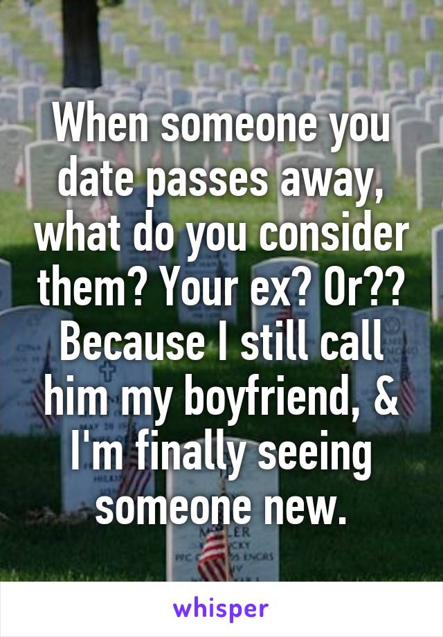When someone you date passes away, what do you consider them? Your ex? Or?? Because I still call him my boyfriend, & I'm finally seeing someone new.