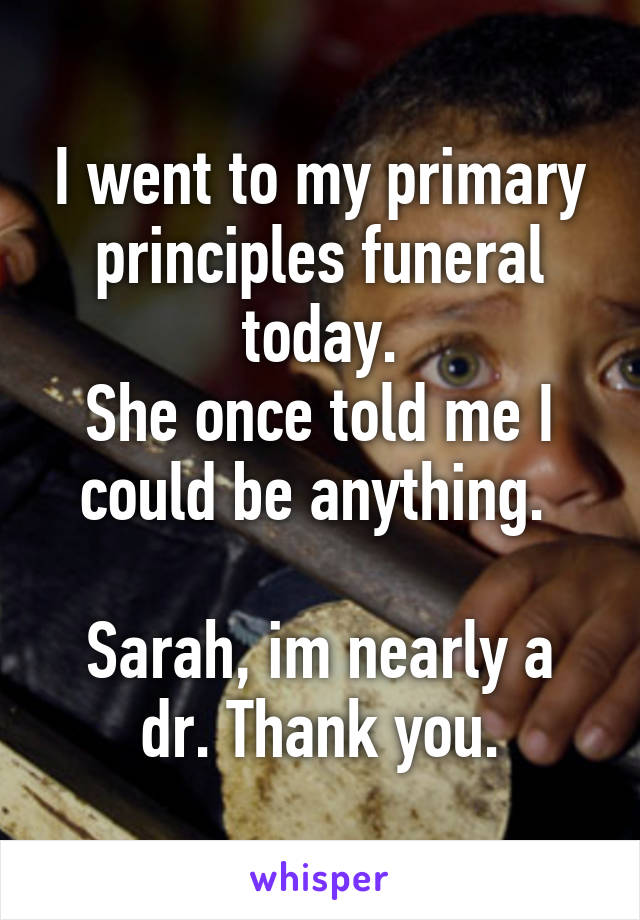 I went to my primary principles funeral today. She once told me I could be anything.   Sarah, im nearly a dr. Thank you.