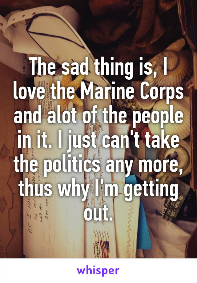 The sad thing is, I love the Marine Corps and alot of the people in it. I just can't take the politics any more, thus why I'm getting out.