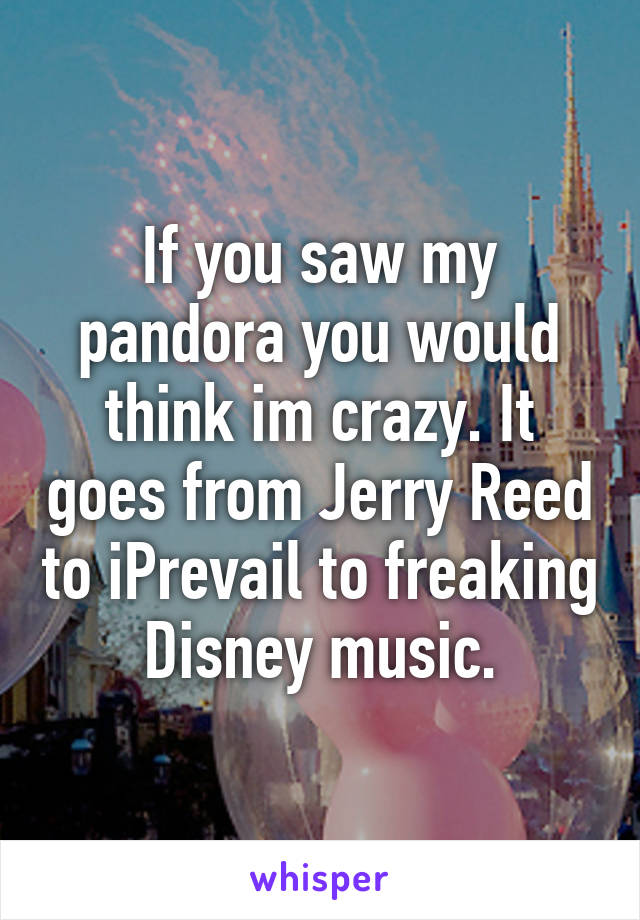 If you saw my pandora you would think im crazy. It goes from Jerry Reed to iPrevail to freaking Disney music.