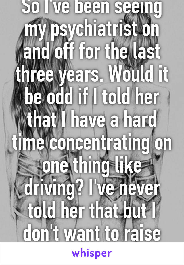 So I've been seeing my psychiatrist on and off for the last three years. Would it be odd if I told her that I have a hard time concentrating on one thing like driving? I've never told her that but I don't want to raise suspicion I guess.