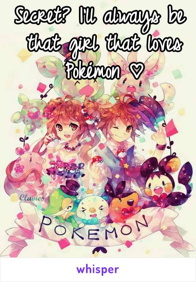 Secret? I'll always be that girl that loves Pokémon ♡