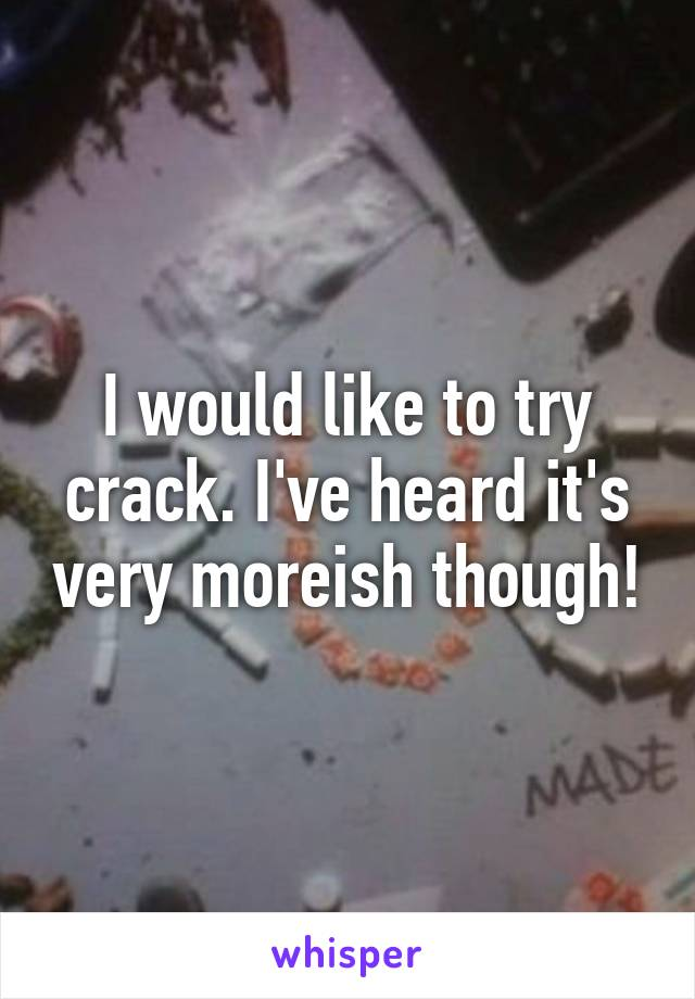 I would like to try crack. I've heard it's very moreish though!