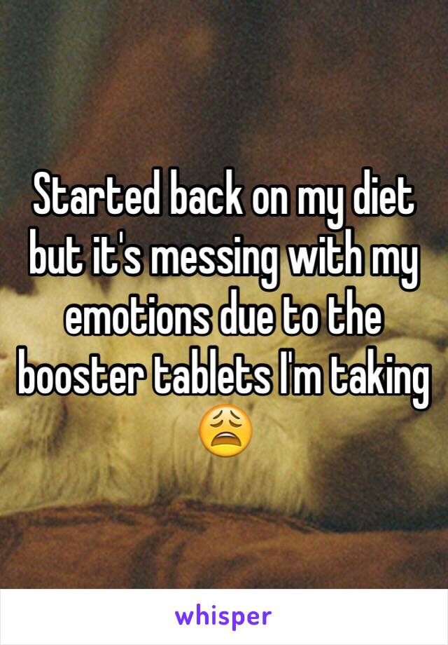 Started back on my diet but it's messing with my emotions due to the booster tablets I'm taking 😩