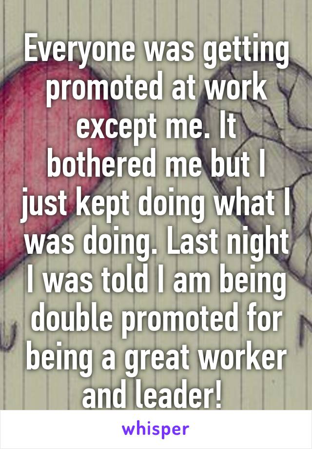 Everyone was getting promoted at work except me. It bothered me but I just kept doing what I was doing. Last night I was told I am being double promoted for being a great worker and leader!