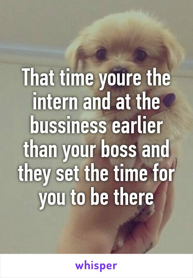 That time youre the intern and at the bussiness earlier than your boss and they set the time for you to be there