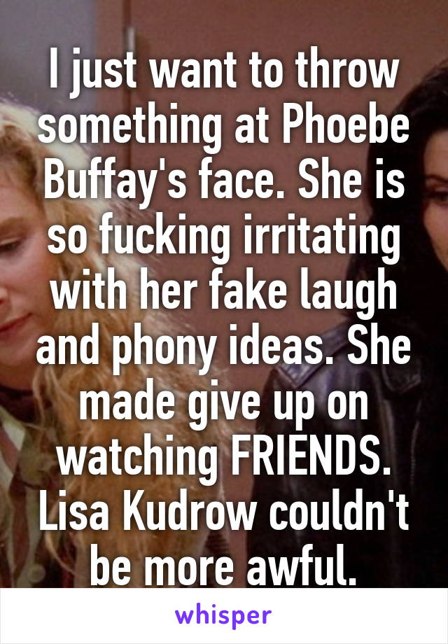 I just want to throw something at Phoebe Buffay's face. She is so fucking irritating with her fake laugh and phony ideas. She made give up on watching FRIENDS. Lisa Kudrow couldn't be more awful.