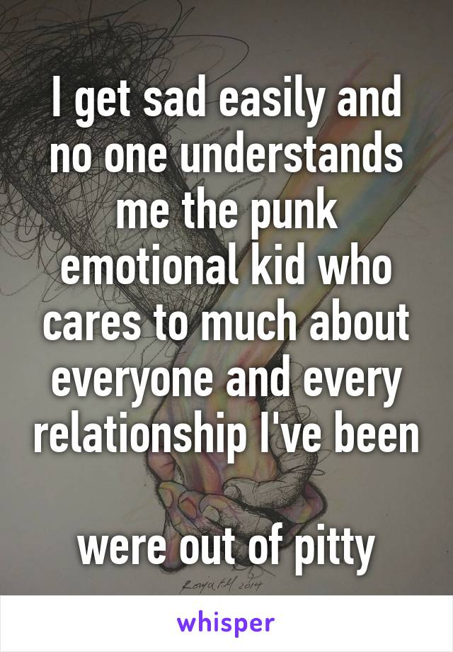 I get sad easily and no one understands me the punk emotional kid who cares to much about everyone and every relationship I've been  were out of pitty
