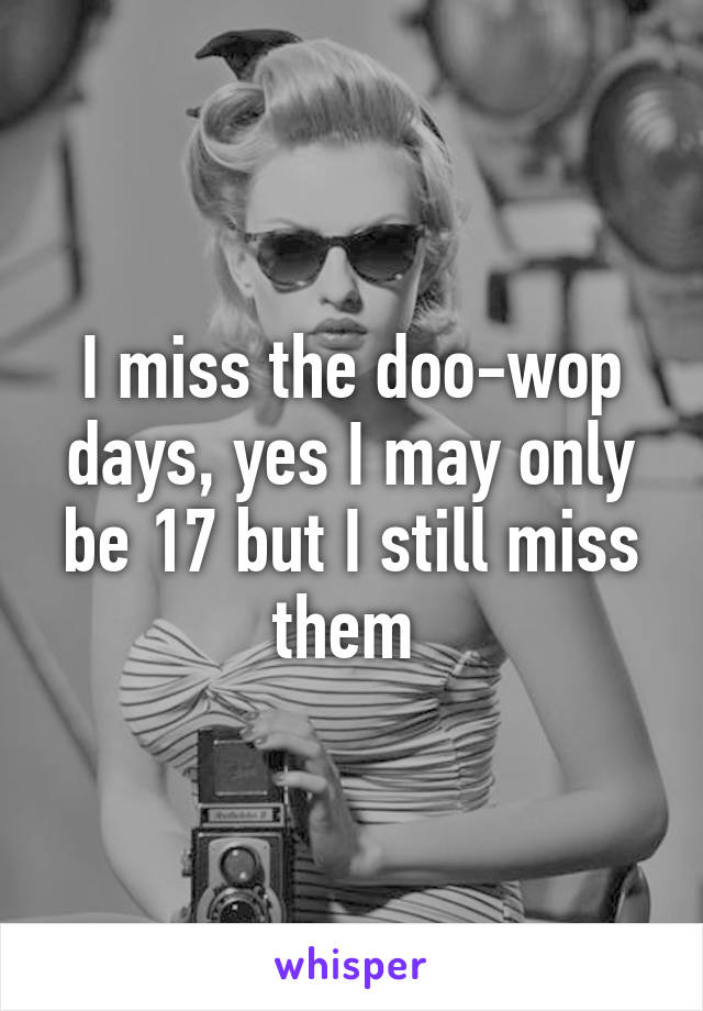 I miss the doo-wop days, yes I may only be 17 but I still miss them
