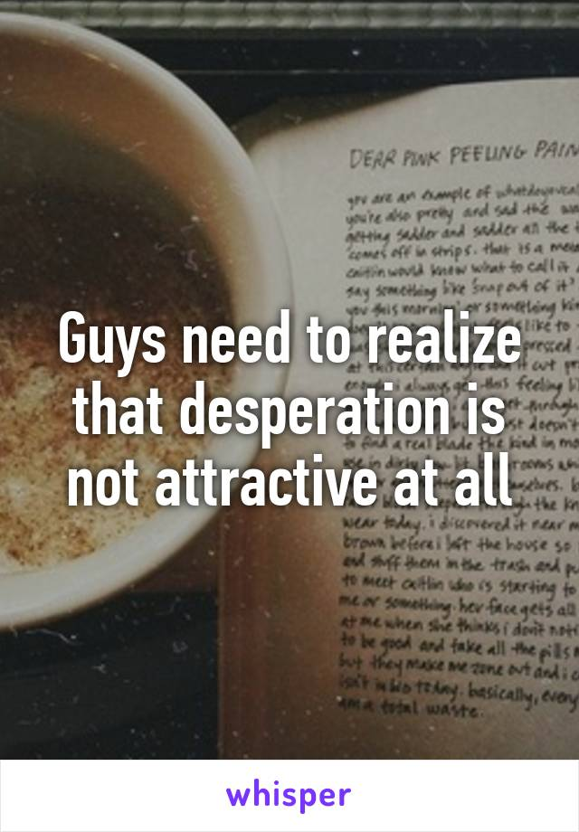 Guys need to realize that desperation is not attractive at all