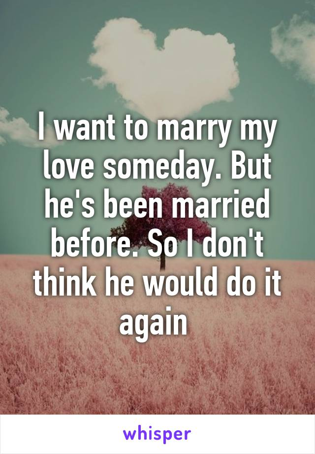 I want to marry my love someday. But he's been married before. So I don't think he would do it again
