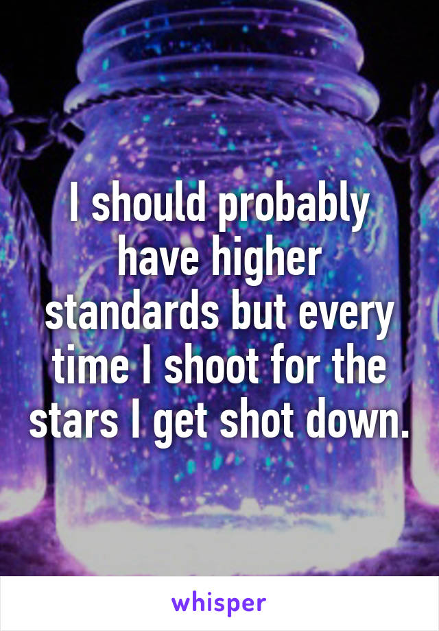 I should probably have higher standards but every time I shoot for the stars I get shot down.