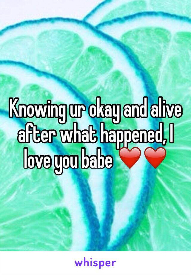 Knowing ur okay and alive after what happened, I love you babe ❤️❤️