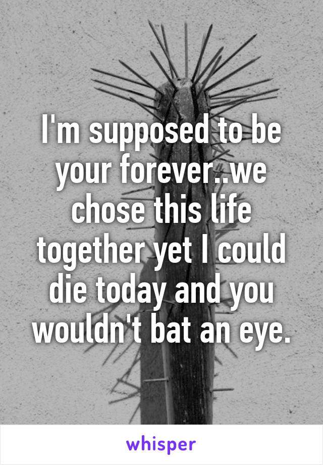 I'm supposed to be your forever..we chose this life together yet I could die today and you wouldn't bat an eye.
