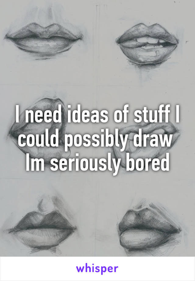 I need ideas of stuff I could possibly draw  Im seriously bored