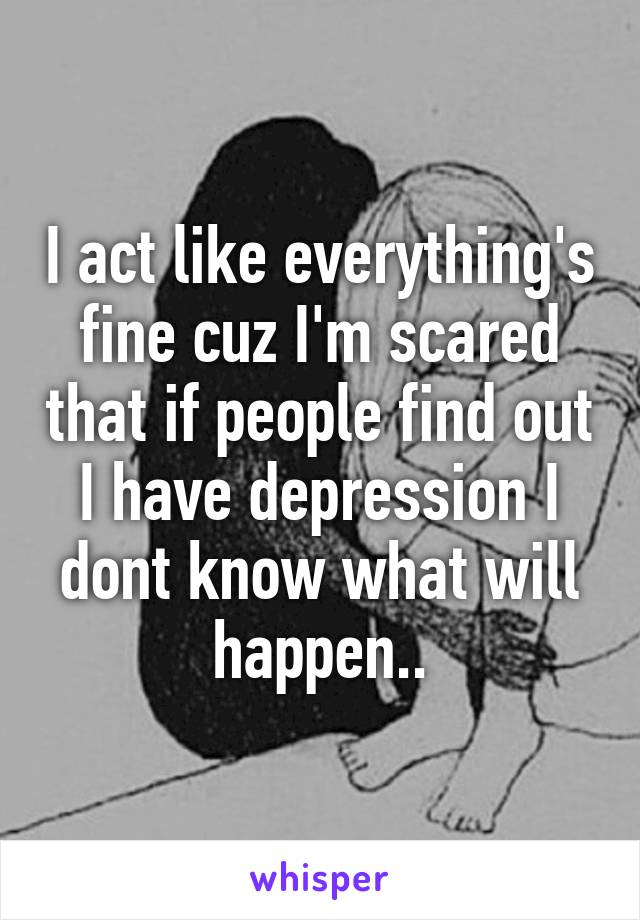 I act like everything's fine cuz I'm scared that if people find out I have depression I dont know what will happen..