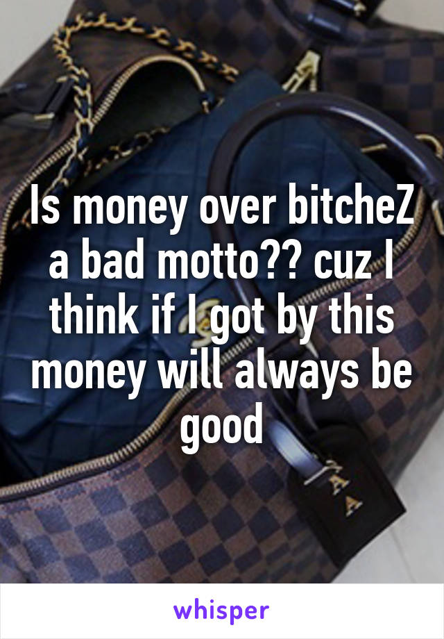 Is money over bitcheZ a bad motto?? cuz I think if I got by this money will always be good