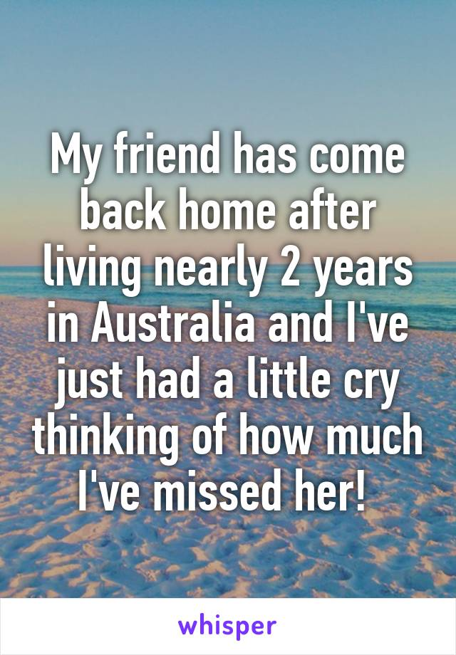My friend has come back home after living nearly 2 years in Australia and I've just had a little cry thinking of how much I've missed her!