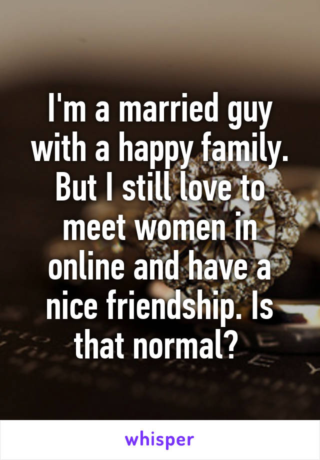 I'm a married guy with a happy family. But I still love to meet women in online and have a nice friendship. Is that normal?