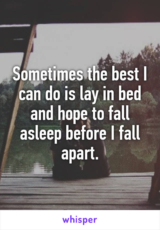 Sometimes the best I can do is lay in bed and hope to fall asleep before I fall apart.