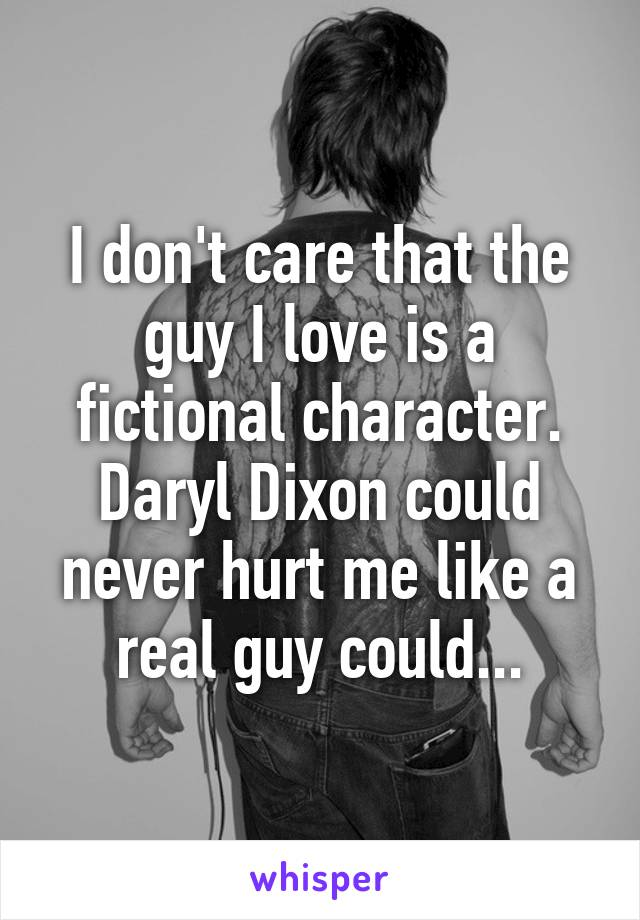 I don't care that the guy I love is a fictional character. Daryl Dixon could never hurt me like a real guy could...
