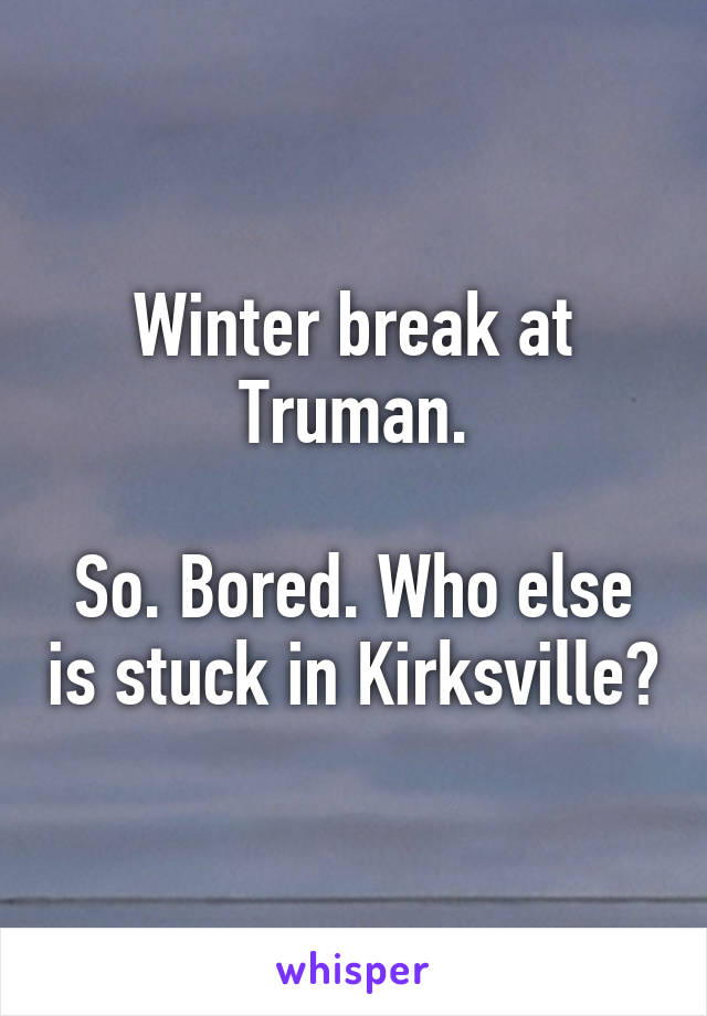 Winter break at Truman.  So. Bored. Who else is stuck in Kirksville?