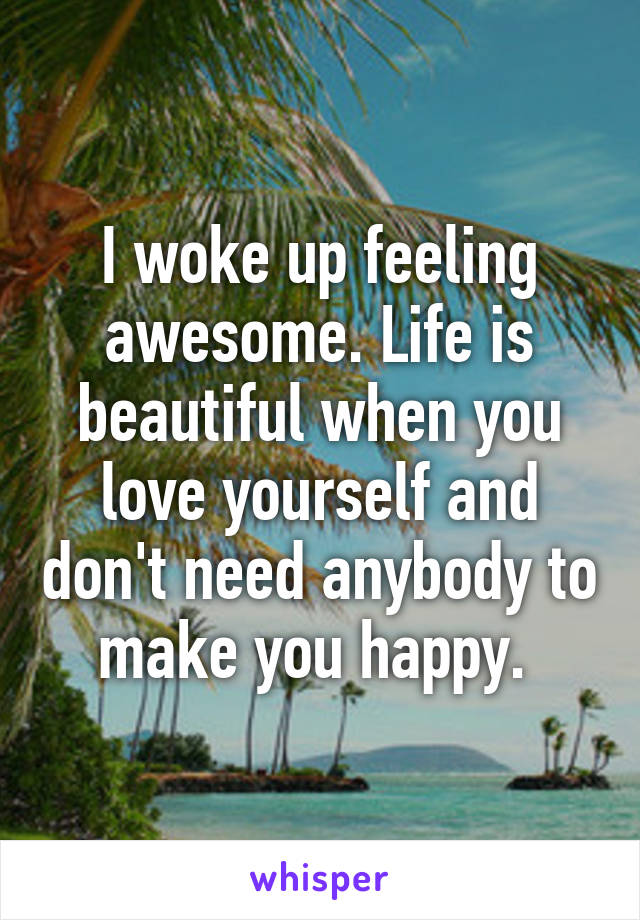 I woke up feeling awesome. Life is beautiful when you love yourself and don't need anybody to make you happy.